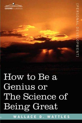 How To Be A Genius Or The Science Of Being Great by Wallace D. Wattles